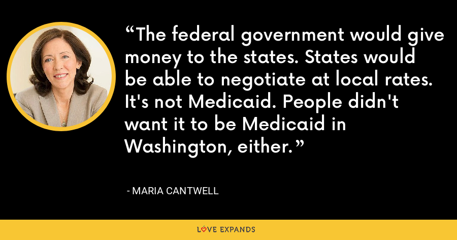 The federal government would give money to the states. States would be able to negotiate at local rates. It's not Medicaid. People didn't want it to be Medicaid in Washington, either. - Maria Cantwell