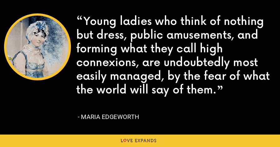 Young ladies who think of nothing but dress, public amusements, and forming what they call high connexions, are undoubtedly most easily managed, by the fear of what the world will say of them. - Maria Edgeworth