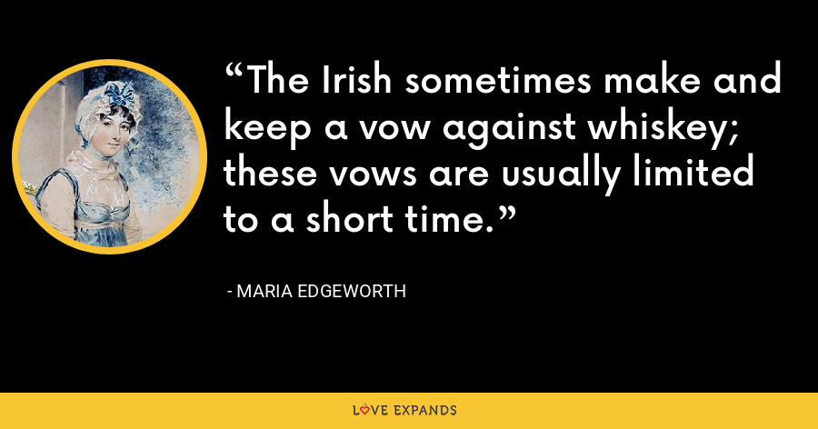 The Irish sometimes make and keep a vow against whiskey; these vows are usually limited to a short time. - Maria Edgeworth