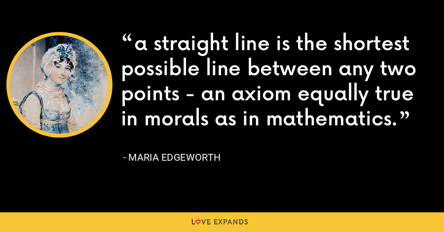 a straight line is the shortest possible line between any two points - an axiom equally true in morals as in mathematics. - Maria Edgeworth