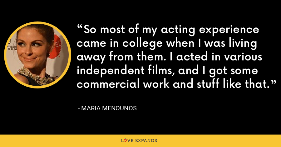 So most of my acting experience came in college when I was living away from them. I acted in various independent films, and I got some commercial work and stuff like that. - Maria Menounos
