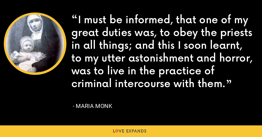 I must be informed, that one of my great duties was, to obey the priests in all things; and this I soon learnt, to my utter astonishment and horror, was to live in the practice of criminal intercourse with them. - Maria Monk