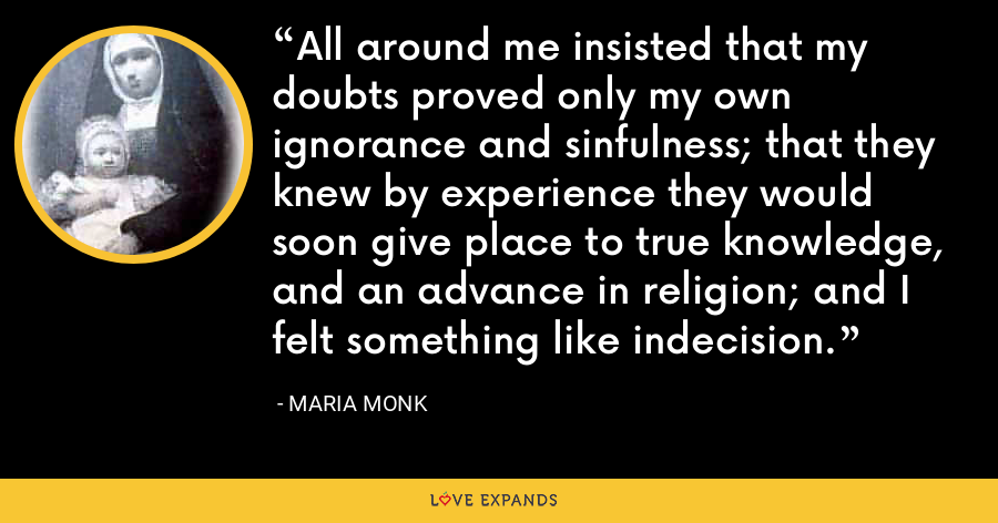 All around me insisted that my doubts proved only my own ignorance and sinfulness; that they knew by experience they would soon give place to true knowledge, and an advance in religion; and I felt something like indecision. - Maria Monk
