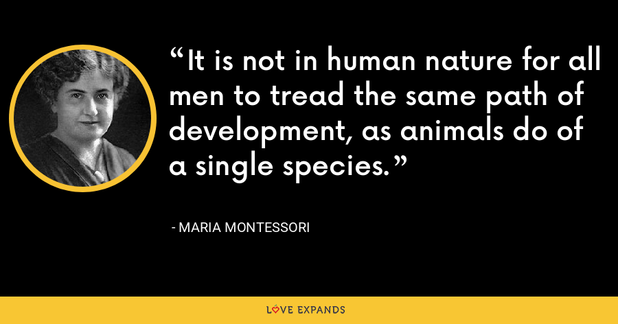 It is not in human nature for all men to tread the same path of development, as animals do of a single species. - Maria Montessori