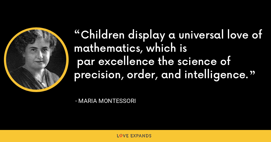 Children display a universal love of mathematics, which is par excellence the science of precision, order, and intelligence. - Maria Montessori