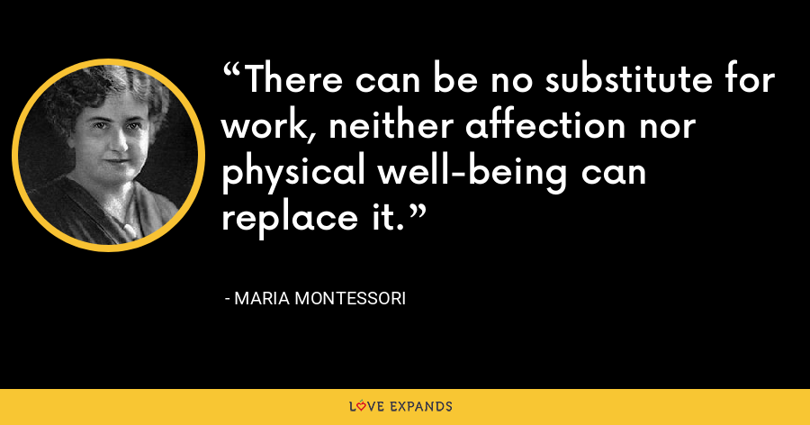 There can be no substitute for work, neither affection nor physical well-being can replace it. - Maria Montessori