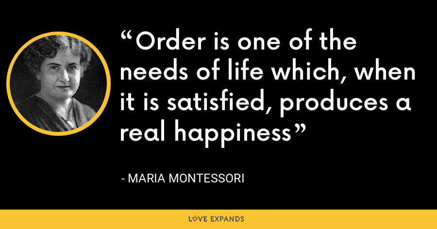 Order is one of the needs of life which, when it is satisfied, produces a real happiness - Maria Montessori