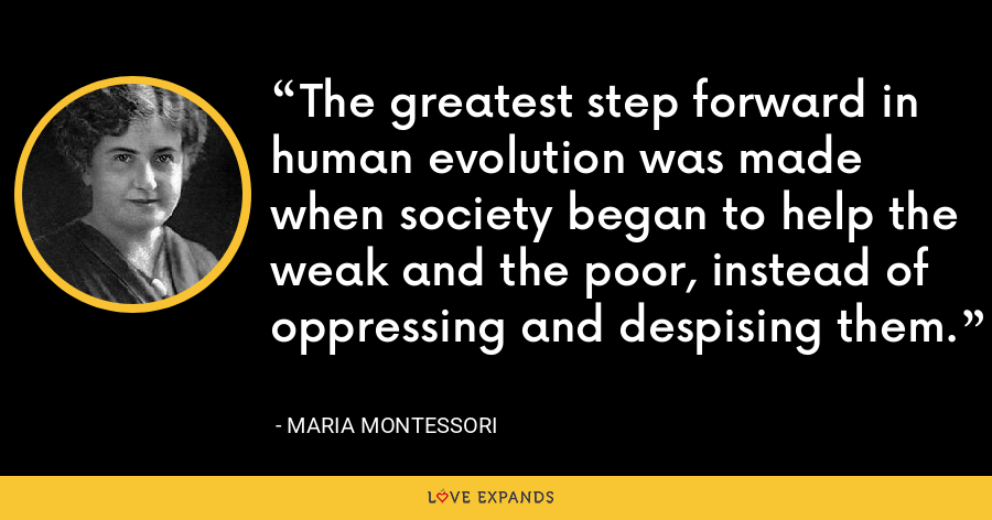 The greatest step forward in human evolution was made when society began to help the weak and the poor, instead of oppressing and despising them. - Maria Montessori