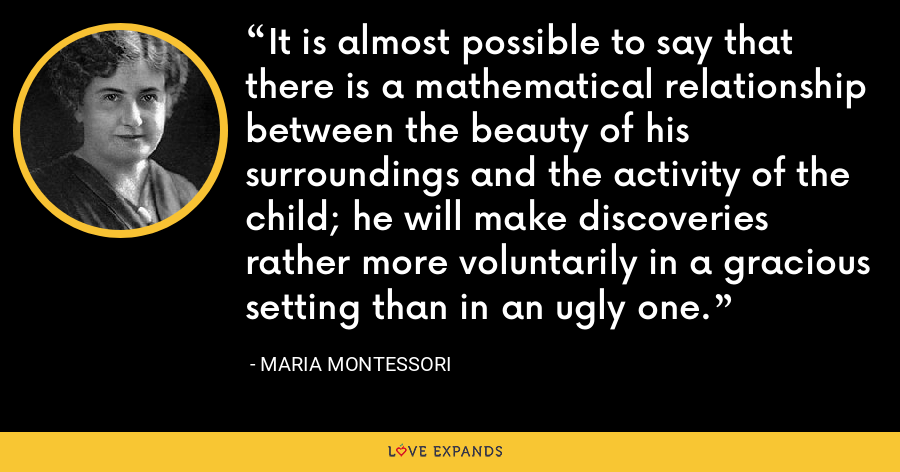 It is almost possible to say that there is a mathematical relationship between the beauty of his surroundings and the activity of the child; he will make discoveries rather more voluntarily in a gracious setting than in an ugly one. - Maria Montessori