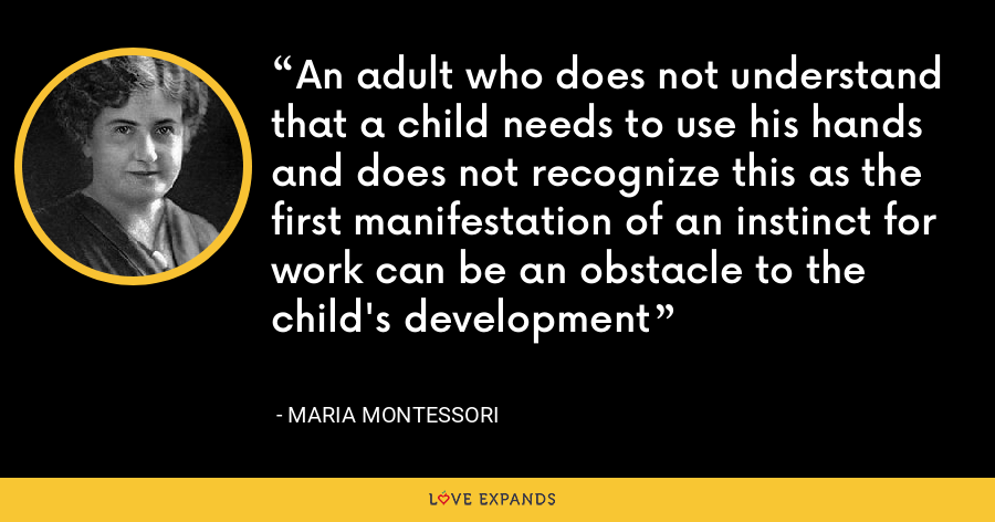 An adult who does not understand that a child needs to use his hands and does not recognize this as the first manifestation of an instinct for work can be an obstacle to the child's development - Maria Montessori