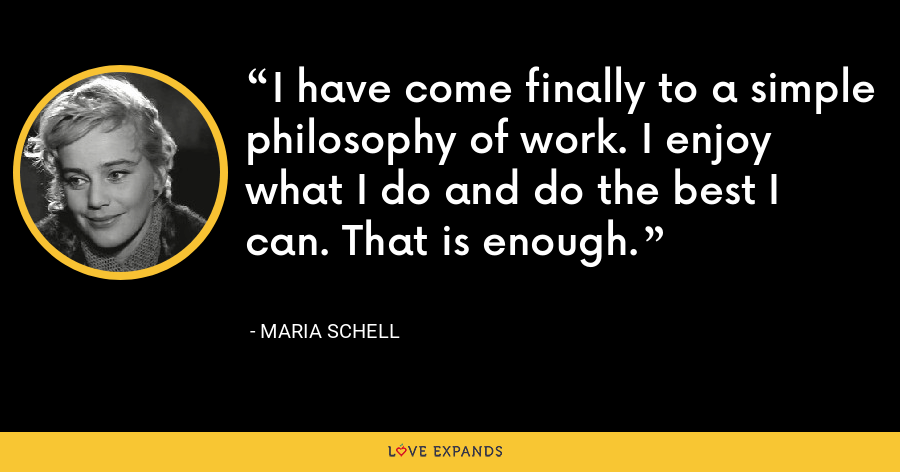 I have come finally to a simple philosophy of work. I enjoy what I do and do the best I can. That is enough. - Maria Schell