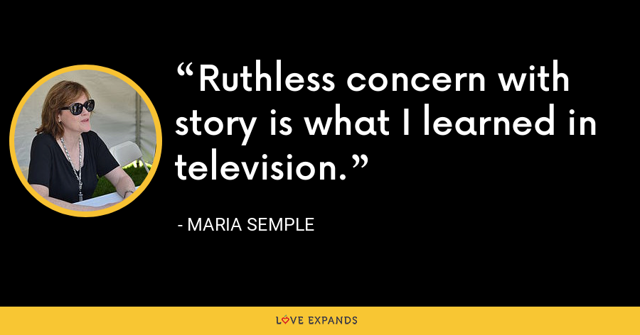 Ruthless concern with story is what I learned in television. - Maria Semple