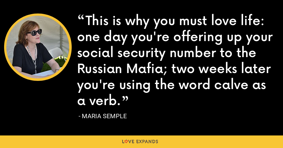 This is why you must love life: one day you're offering up your social security number to the Russian Mafia; two weeks later you're using the word calve as a verb. - Maria Semple