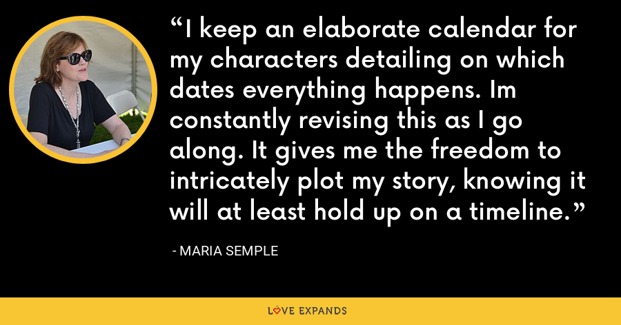 I keep an elaborate calendar for my characters detailing on which dates everything happens. Im constantly revising this as I go along. It gives me the freedom to intricately plot my story, knowing it will at least hold up on a timeline. - Maria Semple