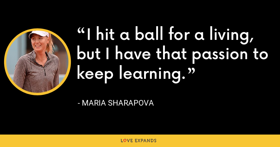 I hit a ball for a living, but I have that passion to keep learning. - Maria Sharapova