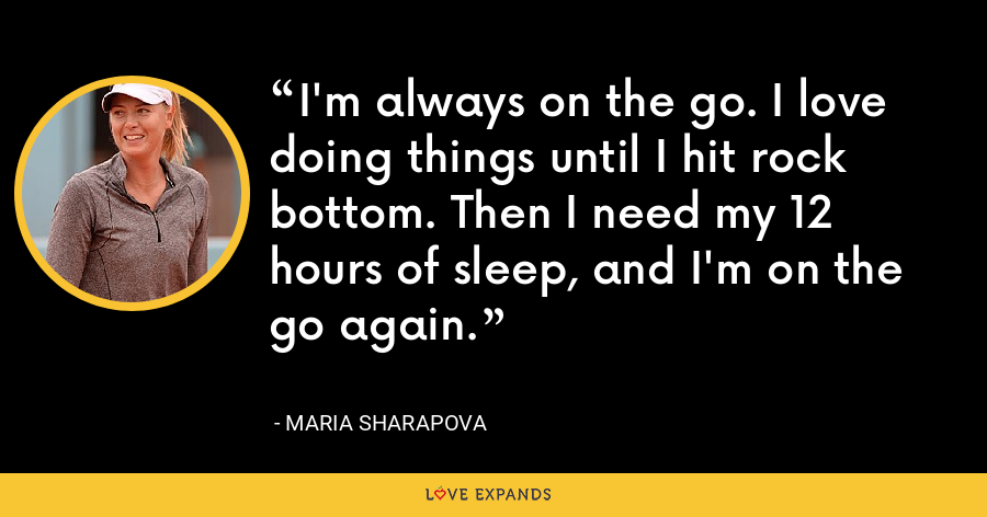 I'm always on the go. I love doing things until I hit rock bottom. Then I need my 12 hours of sleep, and I'm on the go again. - Maria Sharapova