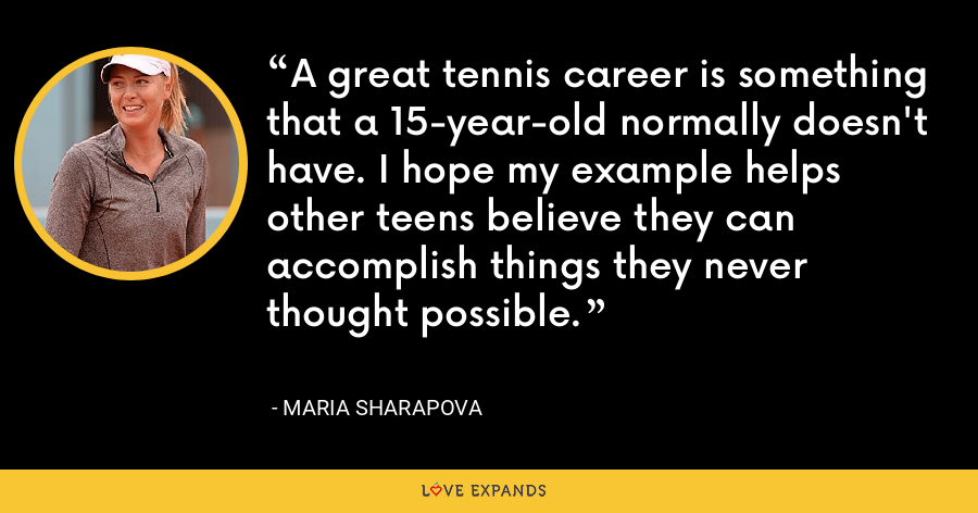 A great tennis career is something that a 15-year-old normally doesn't have. I hope my example helps other teens believe they can accomplish things they never thought possible. - Maria Sharapova