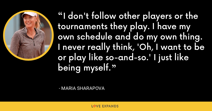 I don't follow other players or the tournaments they play. I have my own schedule and do my own thing. I never really think, 'Oh, I want to be or play like so-and-so.' I just like being myself. - Maria Sharapova