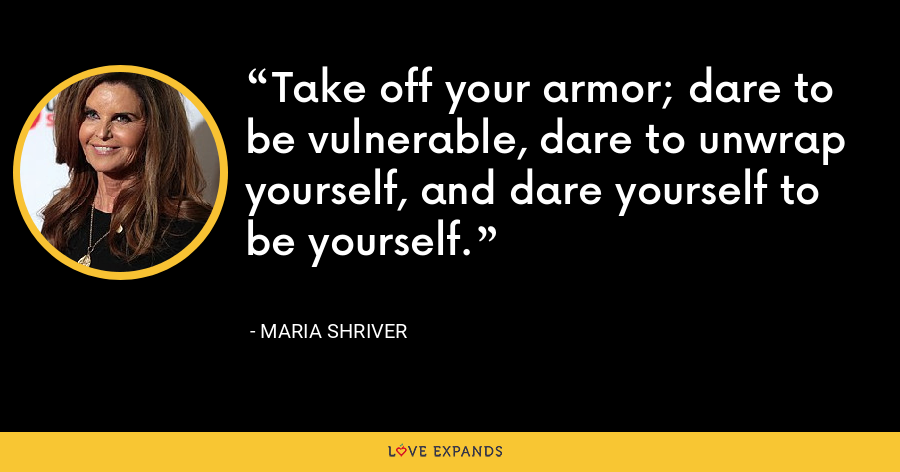 Take off your armor; dare to be vulnerable, dare to unwrap yourself, and dare yourself to be yourself. - Maria Shriver