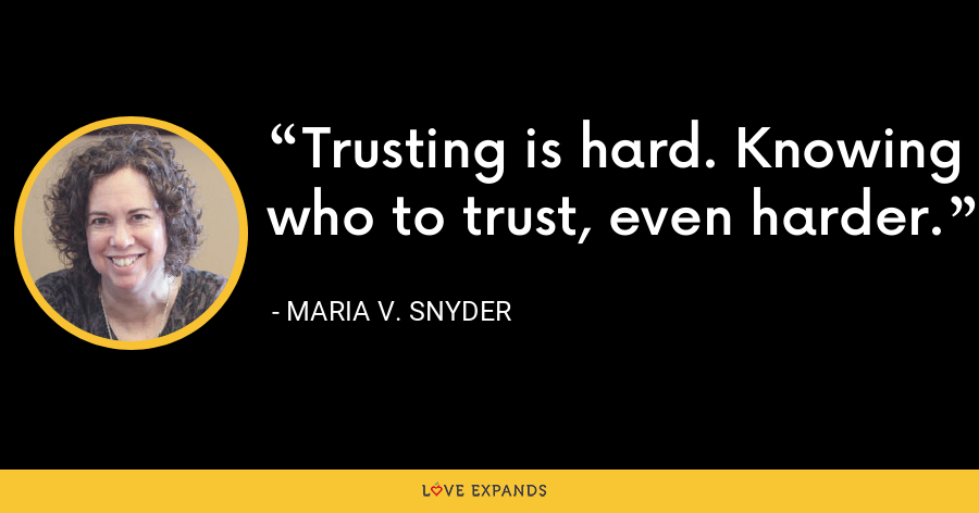 Trusting is hard. Knowing who to trust, even harder. - Maria V. Snyder