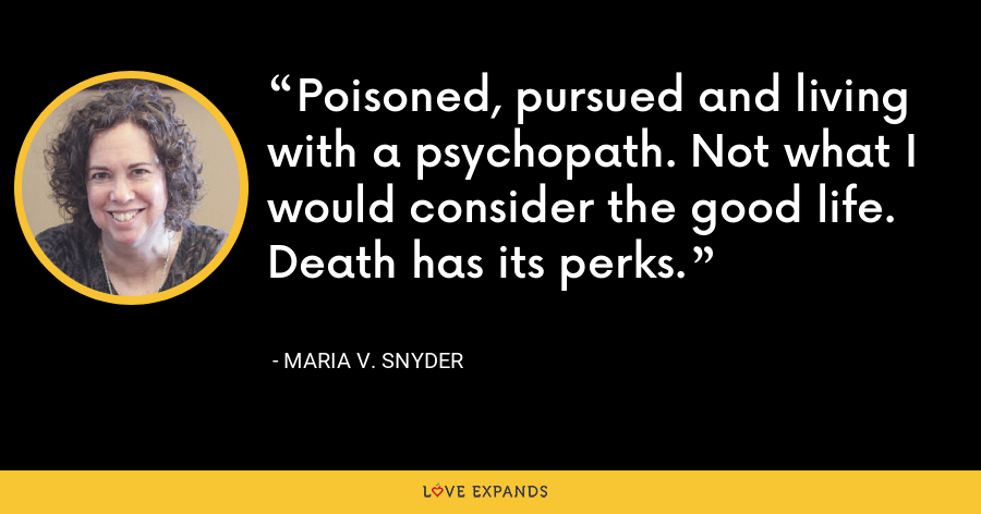 Poisoned, pursued and living with a psychopath. Not what I would consider the good life. Death has its perks. - Maria V. Snyder