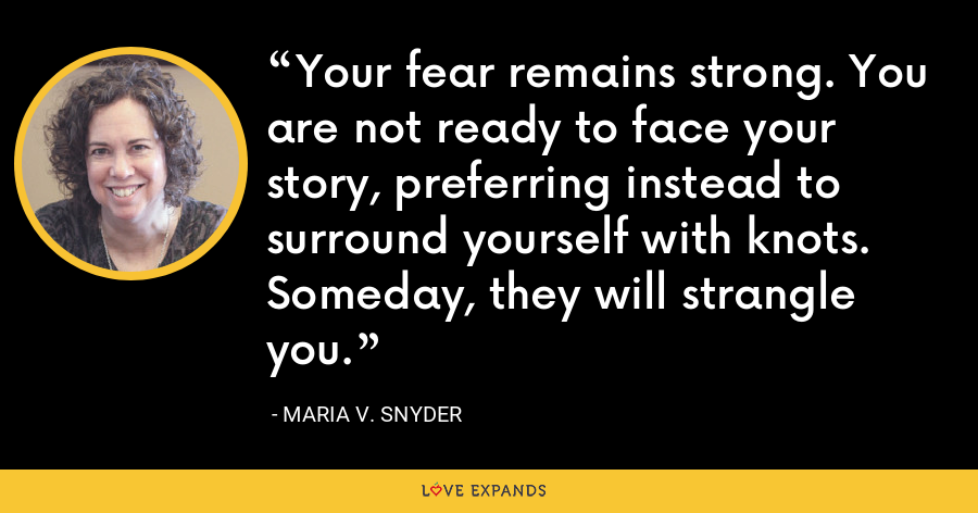 Your fear remains strong. You are not ready to face your story, preferring instead to surround yourself with knots. Someday, they will strangle you. - Maria V. Snyder