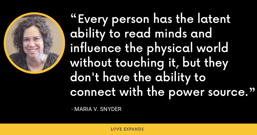 Every person has the latent ability to read minds and influence the physical world without touching it, but they don't have the ability to connect with the power source. - Maria V. Snyder