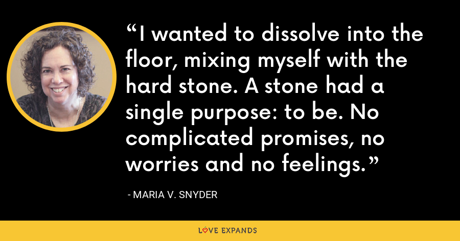 I wanted to dissolve into the floor, mixing myself with the hard stone. A stone had a single purpose: to be. No complicated promises, no worries and no feelings. - Maria V. Snyder
