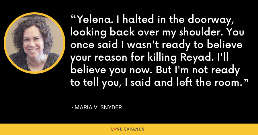 Yelena. I halted in the doorway, looking back over my shoulder. You once said I wasn't ready to believe your reason for killing Reyad. I'll believe you now. But I'm not ready to tell you, I said and left the room. - Maria V. Snyder