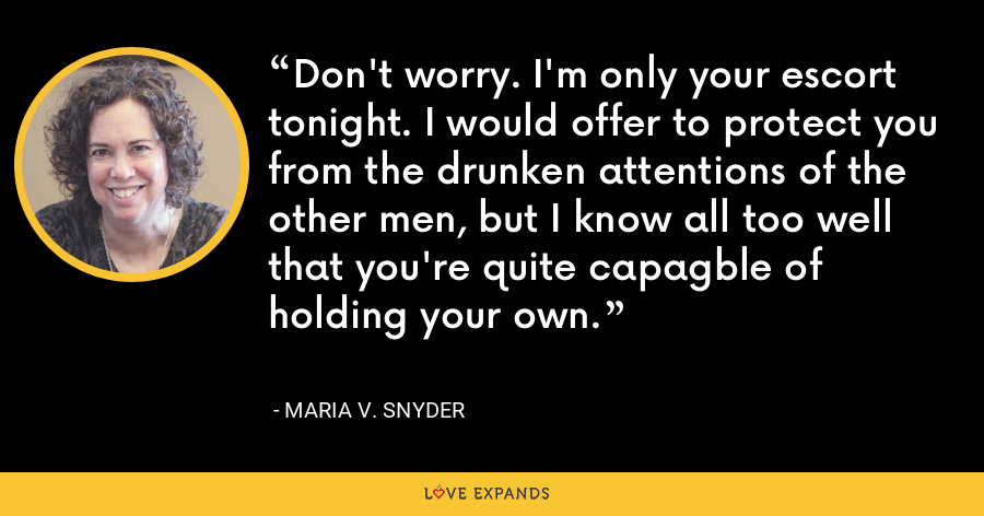 Don't worry. I'm only your escort tonight. I would offer to protect you from the drunken attentions of the other men, but I know all too well that you're quite capagble of holding your own. - Maria V. Snyder