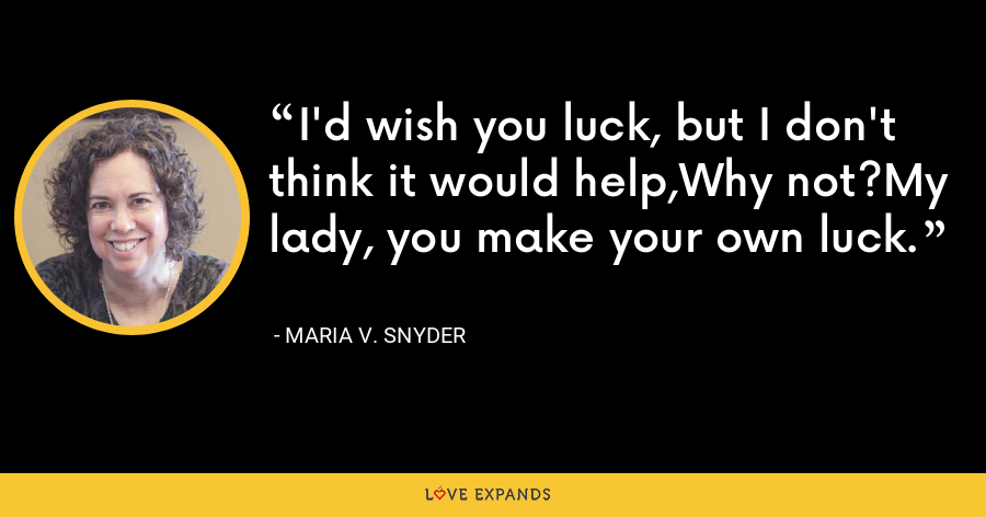 I'd wish you luck, but I don't think it would help,Why not?My lady, you make your own luck. - Maria V. Snyder
