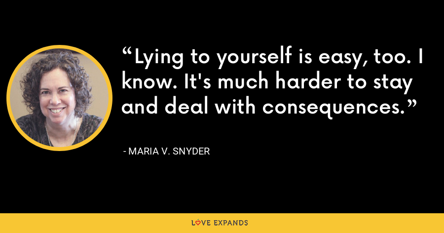 Lying to yourself is easy, too. I know. It's much harder to stay and deal with consequences. - Maria V. Snyder