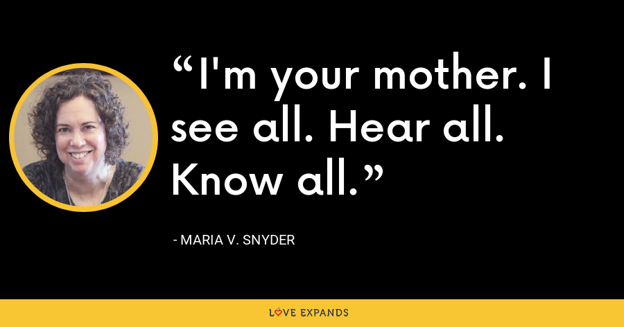 I'm your mother. I see all. Hear all. Know all. - Maria V. Snyder