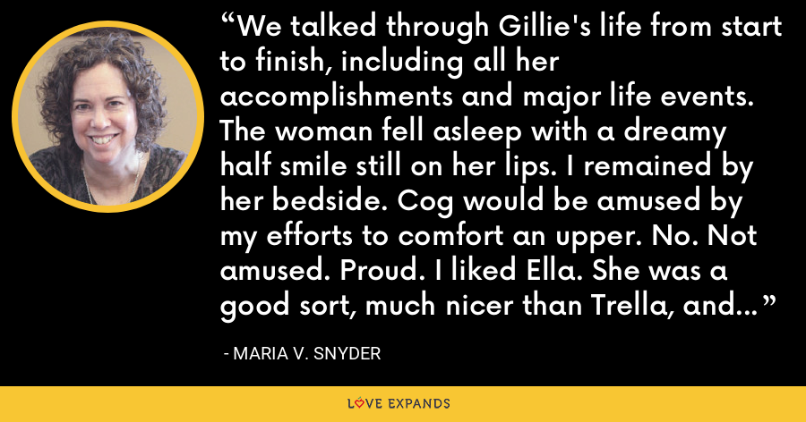 We talked through Gillie's life from start to finish, including all her accomplishments and major life events. The woman fell asleep with a dreamy half smile still on her lips. I remained by her bedside. Cog would be amused by my efforts to comfort an upper. No. Not amused. Proud. I liked Ella. She was a good sort, much nicer than Trella, and I hoped she managed to survive the next thirty hours. - Maria V. Snyder