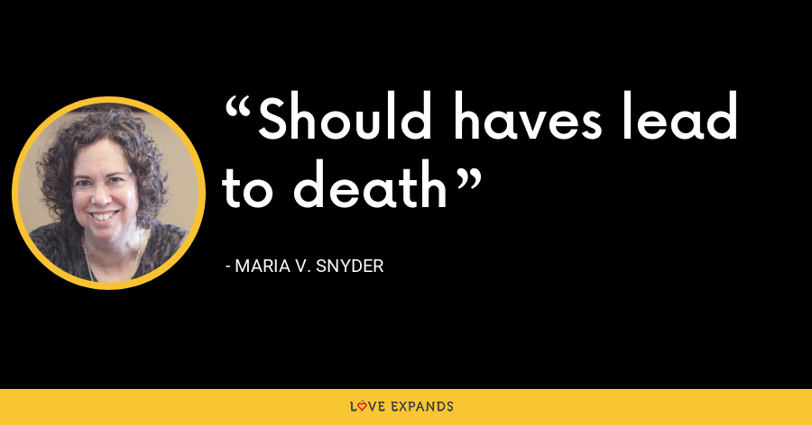 Should haves lead to death - Maria V. Snyder
