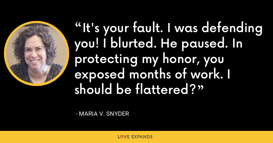 It's your fault. I was defending you! I blurted. He paused. In protecting my honor, you exposed months of work. I should be flattered? - Maria V. Snyder