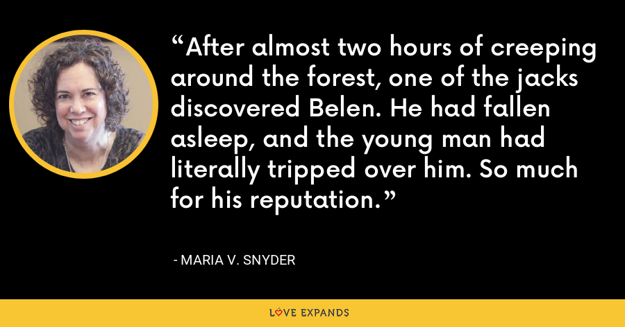 After almost two hours of creeping around the forest, one of the jacks discovered Belen. He had fallen asleep, and the young man had literally tripped over him. So much for his reputation. - Maria V. Snyder