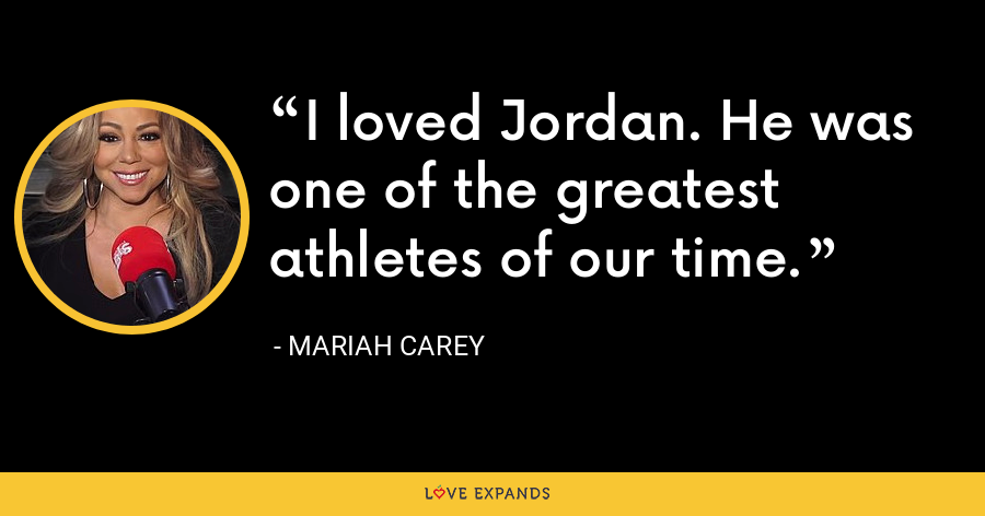 I loved Jordan. He was one of the greatest athletes of our time. - Mariah Carey