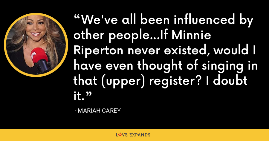 We've all been influenced by other people...If Minnie Riperton never existed, would I have even thought of singing in that (upper) register? I doubt it. - Mariah Carey