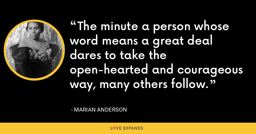 The minute a person whose word means a great deal dares to take the open-hearted and courageous way, many others follow. - Marian Anderson