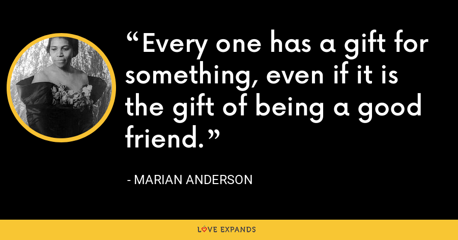 Every one has a gift for something, even if it is the gift of being a good friend. - Marian Anderson