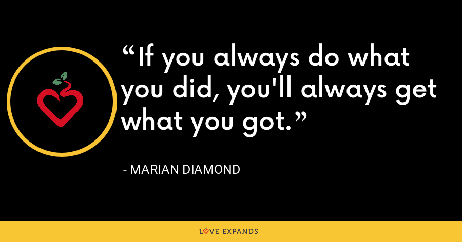 If you always do what you did, you'll always get what you got. - Marian Diamond
