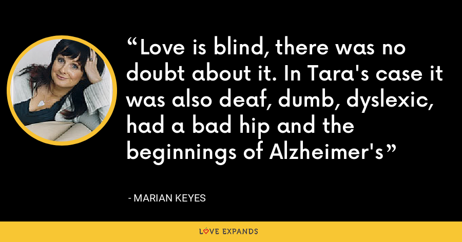 Love is blind, there was no doubt about it. In Tara's case it was also deaf, dumb, dyslexic, had a bad hip and the beginnings of Alzheimer's - Marian Keyes
