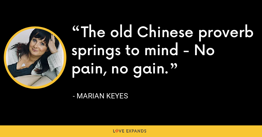 The old Chinese proverb springs to mind - No pain, no gain. - Marian Keyes
