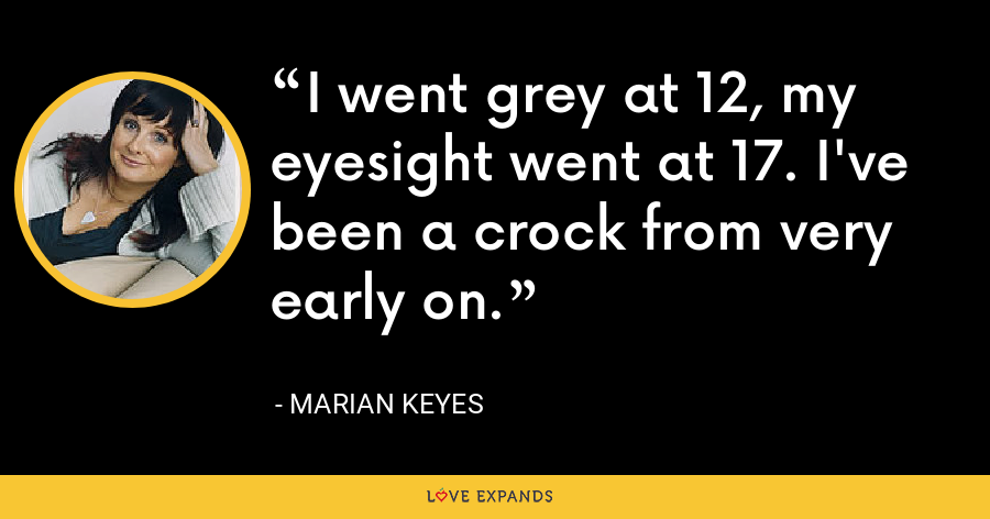 I went grey at 12, my eyesight went at 17. I've been a crock from very early on. - Marian Keyes
