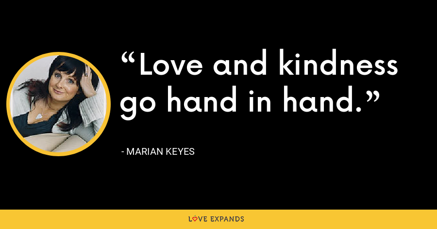 Love and kindness go hand in hand. - Marian Keyes