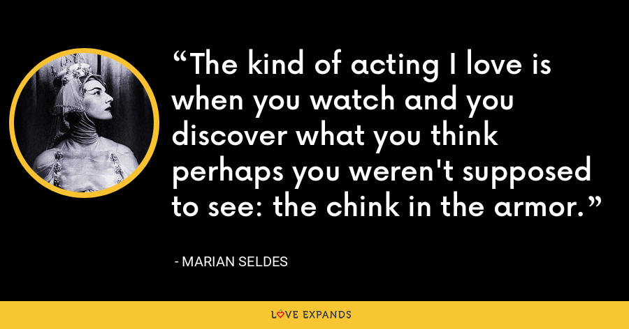 The kind of acting I love is when you watch and you discover what you think perhaps you weren't supposed to see: the chink in the armor. - Marian Seldes
