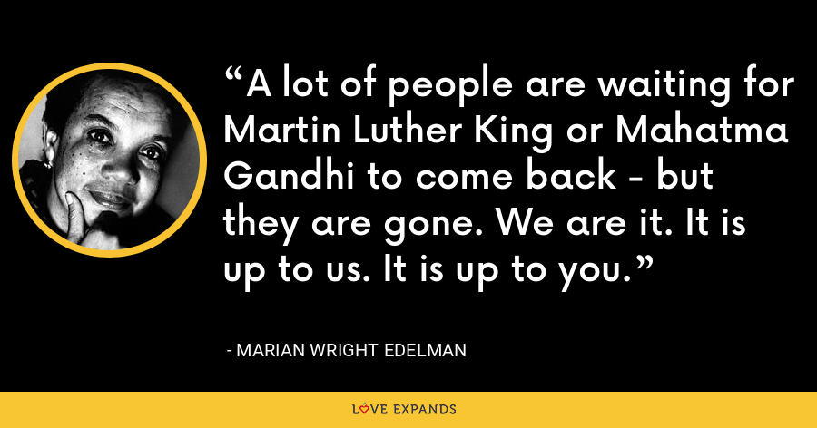 A lot of people are waiting for Martin Luther King or Mahatma Gandhi to come back - but they are gone. We are it. It is up to us. It is up to you. - Marian Wright Edelman