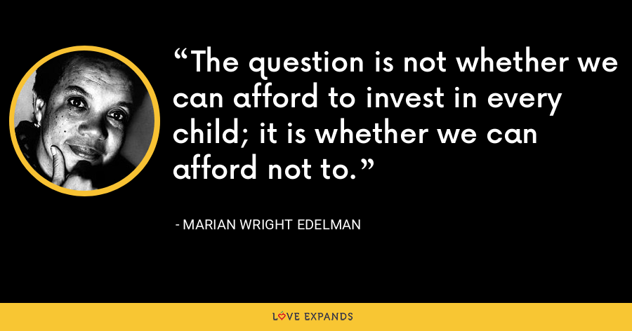 The question is not whether we can afford to invest in every child; it is whether we can afford not to. - Marian Wright Edelman