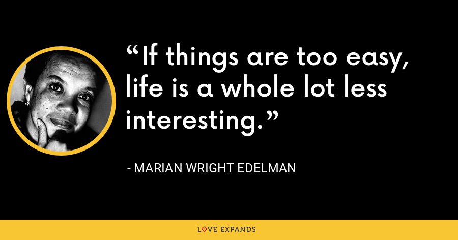 If things are too easy, life is a whole lot less interesting. - Marian Wright Edelman